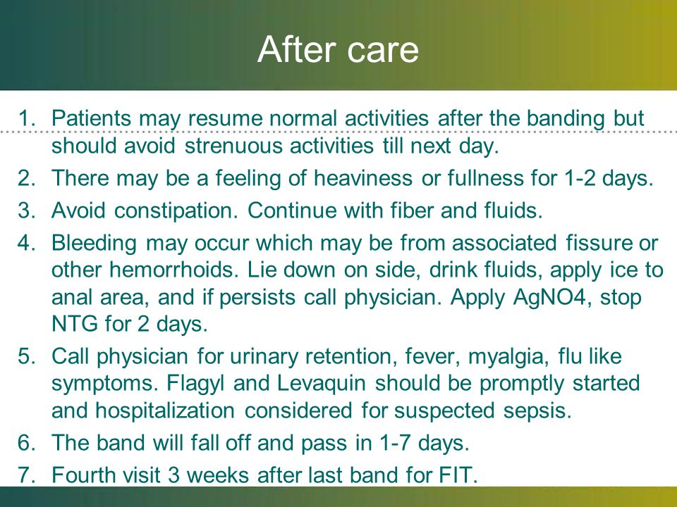 After care Patients may resume normal activities after the banding but should avoid strenuous activities till next day.