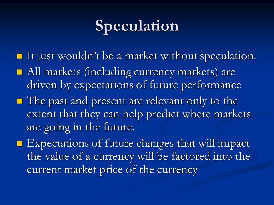 Speculation It just wouldn't be a market without speculation.