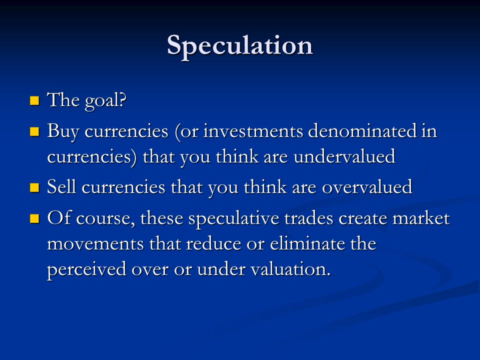 Speculation The goal Buy currencies (or investments denominated in currencies) that you think are undervalued.