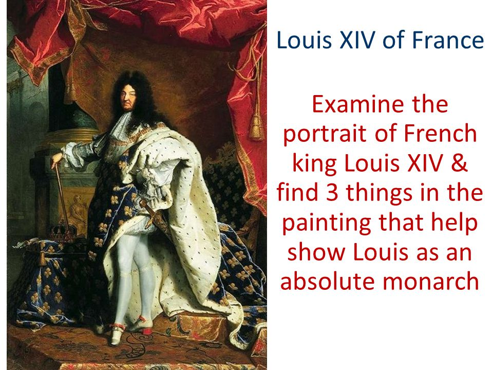 Louis XIV of France Examine the portrait of French king Louis XIV & find 3 things in the painting that help show Louis as an absolute monarch.