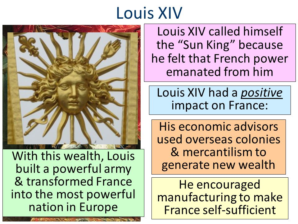 Louis XIV Louis XIV called himself the Sun King because he felt that French power emanated from him.