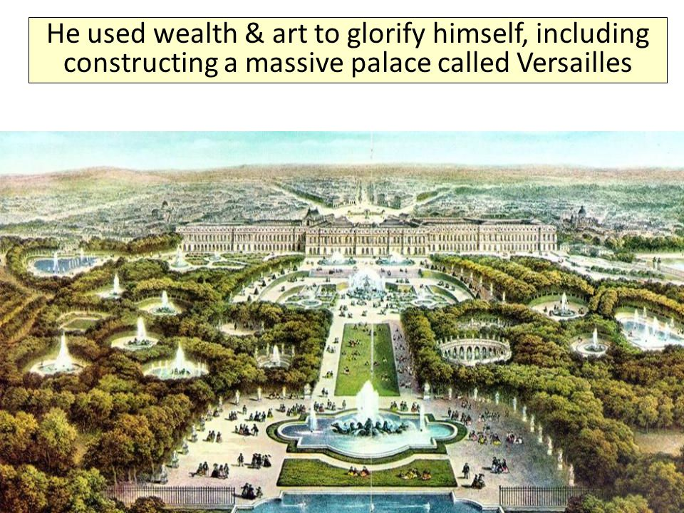 He used wealth & art to glorify himself, including constructing a massive palace called Versailles
