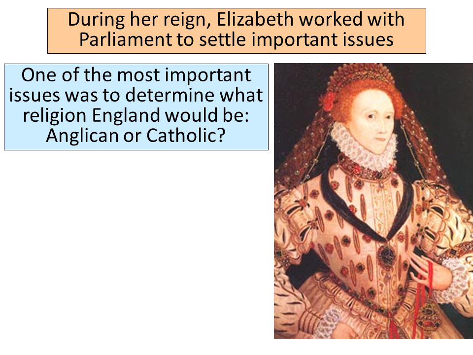 During her reign, Elizabeth worked with Parliament to settle important issues