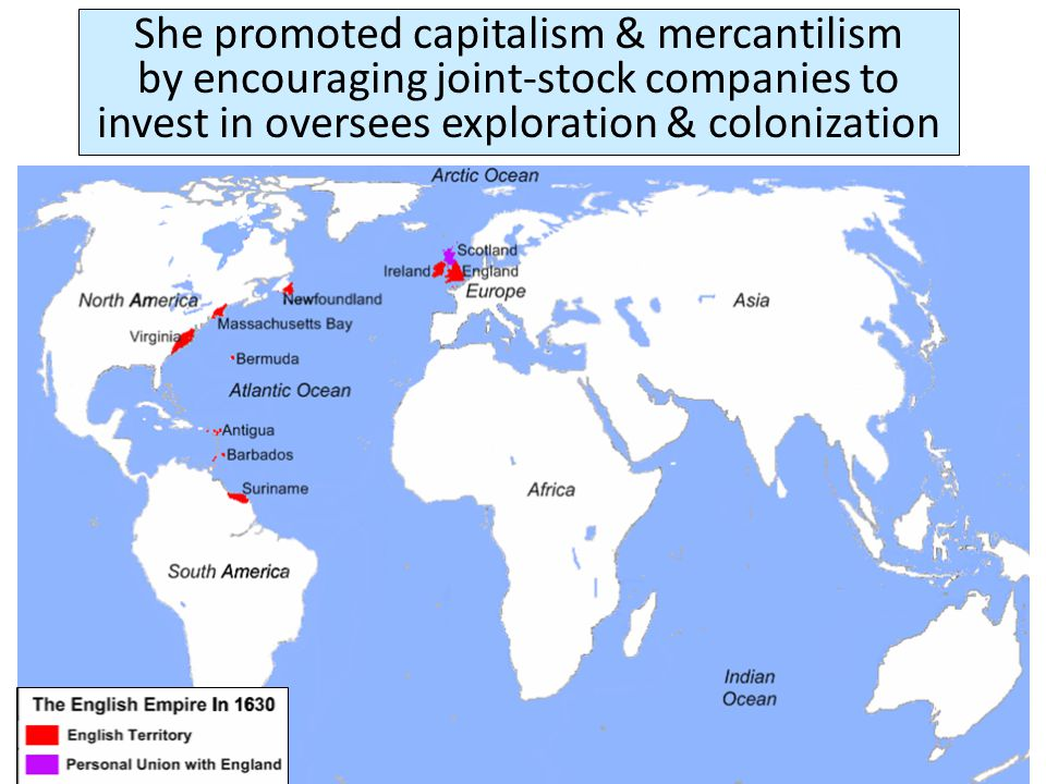 She promoted capitalism & mercantilism by encouraging joint-stock companies to invest in oversees exploration & colonization