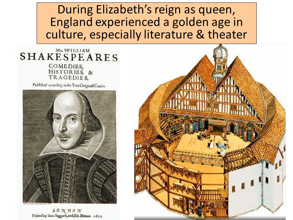 During Elizabeth's reign as queen, England experienced a golden age in culture, especially literature & theater