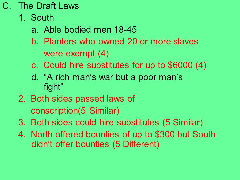 The Draft Laws 1. South. a. Able bodied men 18-45. b. Planters who owned 20 or more slaves. were exempt (4)
