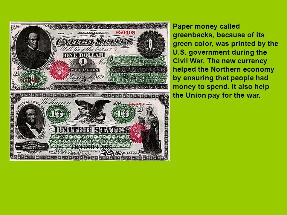 Paper money called greenbacks, because of its green color, was printed by the U.S.