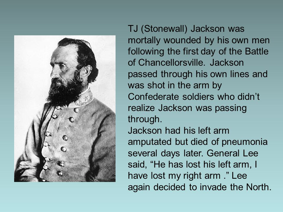TJ (Stonewall) Jackson was mortally wounded by his own men following the first day of the Battle of Chancellorsville. Jackson passed through his own lines and was shot in the arm by Confederate soldiers who didn't realize Jackson was passing through.
