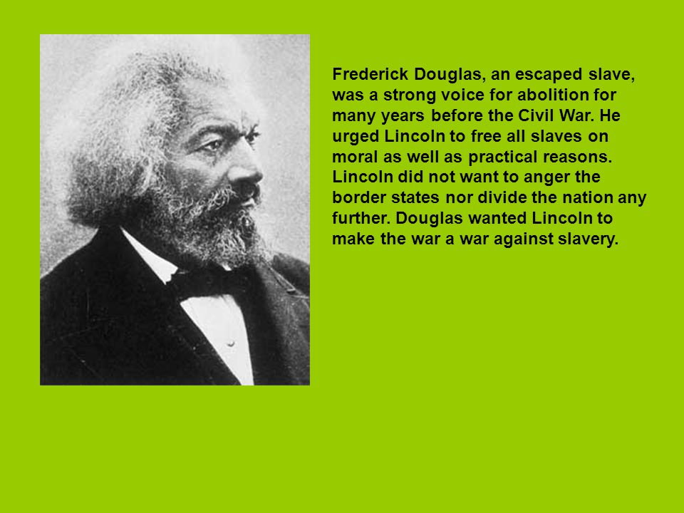Frederick Douglas, an escaped slave, was a strong voice for abolition for many years before the Civil War.