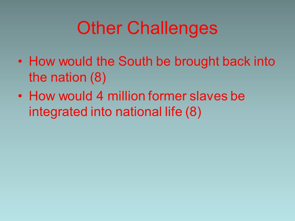 Other Challenges How would the South be brought back into the nation (8) How would 4 million former slaves be integrated into national life (8)