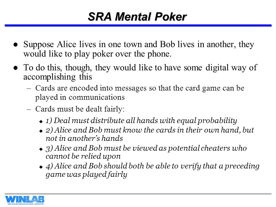 SRA Mental Poker Suppose Alice lives in one town and Bob lives in another, they would like to play poker over the phone.
