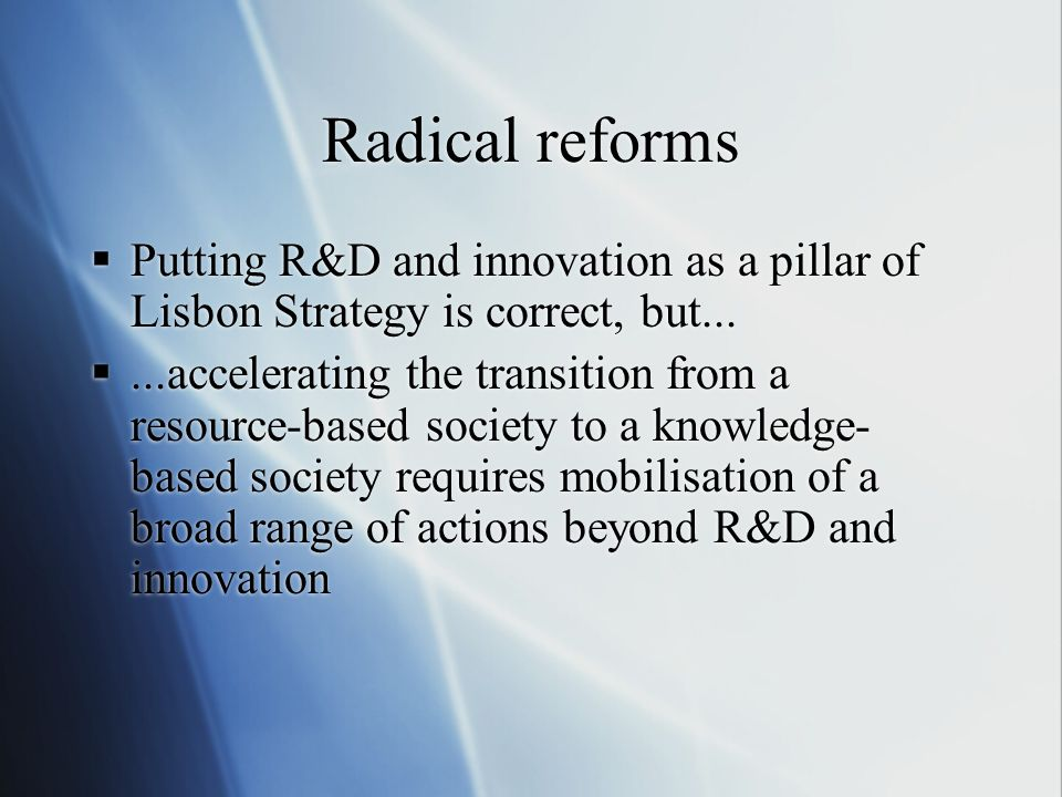 Radical reforms Putting R&D and innovation as a pillar of Lisbon Strategy is correct, but...
