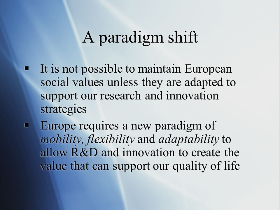A paradigm shift It is not possible to maintain European social values unless they are adapted to support our research and innovation strategies.