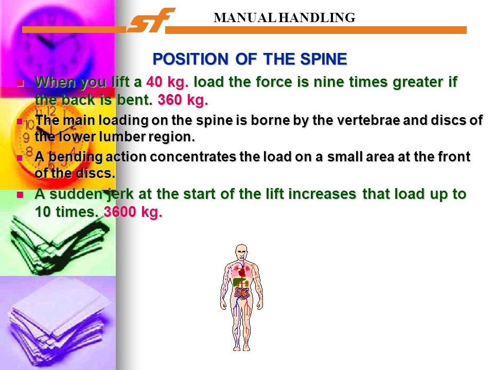 MANUAL HANDLING POSITION OF THE SPINE. When you lift a 40 kg. load the force is nine times greater if the back is bent. 360 kg.