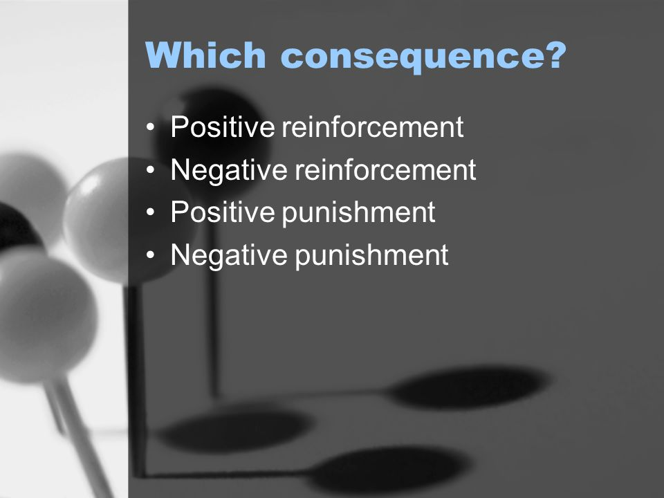 Which consequence Positive reinforcement Negative reinforcement