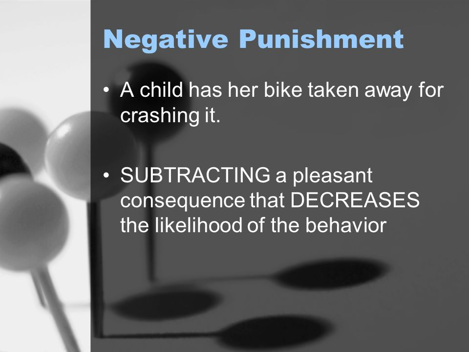 Negative Punishment A child has her bike taken away for crashing it.