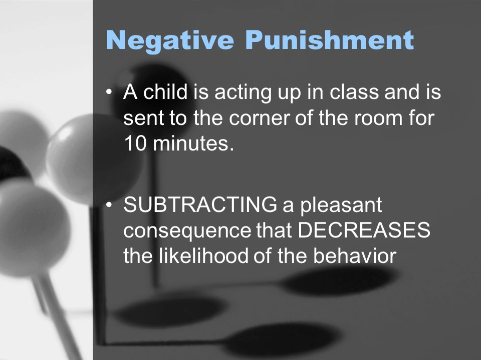 Negative Punishment A child is acting up in class and is sent to the corner of the room for 10 minutes.