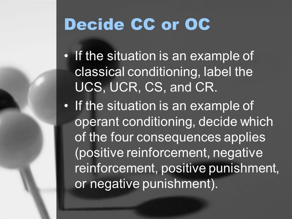 Decide CC or OC If the situation is an example of classical conditioning, label the UCS, UCR, CS, and CR.