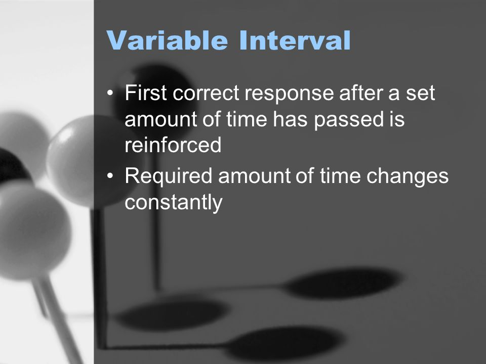Variable Interval First correct response after a set amount of time has passed is reinforced.