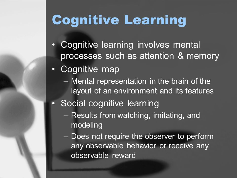 Cognitive Learning Cognitive learning involves mental processes such as attention & memory. Cognitive map.