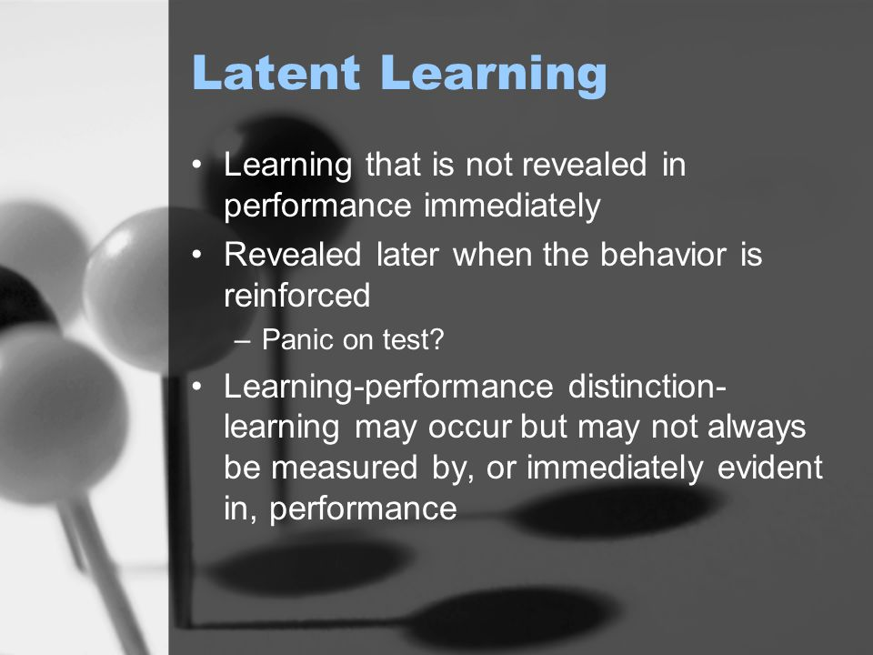 Latent Learning Learning that is not revealed in performance immediately. Revealed later when the behavior is reinforced.