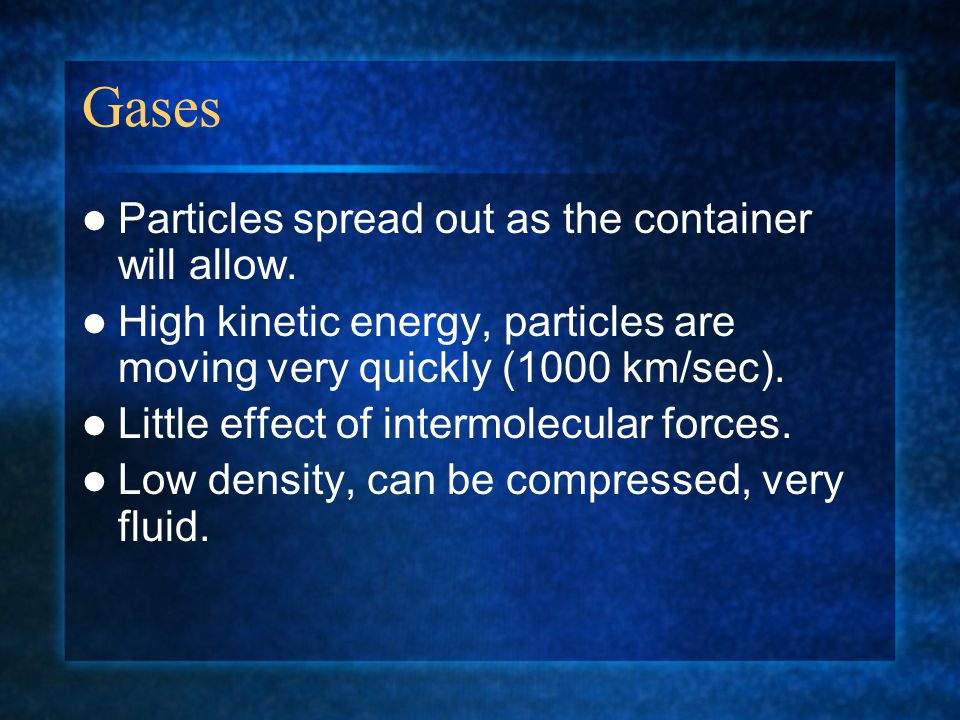 Gases Particles spread out as the container will allow.