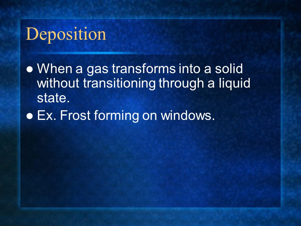 Deposition When a gas transforms into a solid without transitioning through a liquid state.