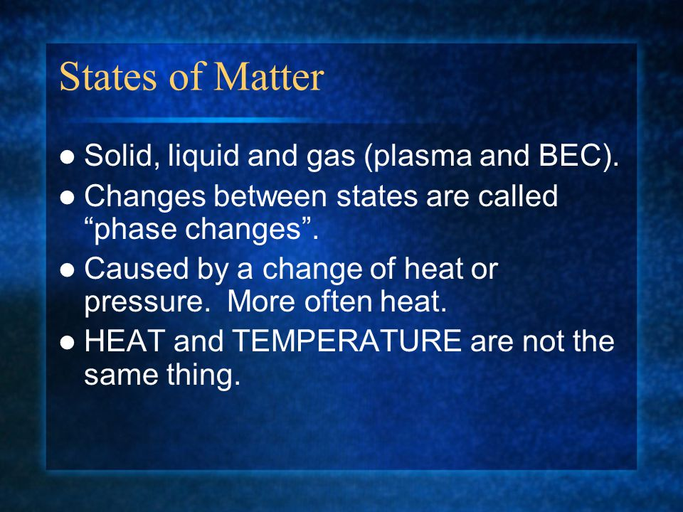 States of Matter Solid, liquid and gas (plasma and BEC).