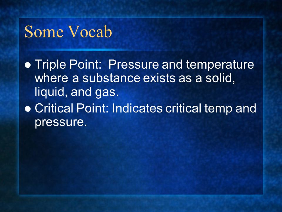 Some Vocab Triple Point: Pressure and temperature where a substance exists as a solid, liquid, and gas.
