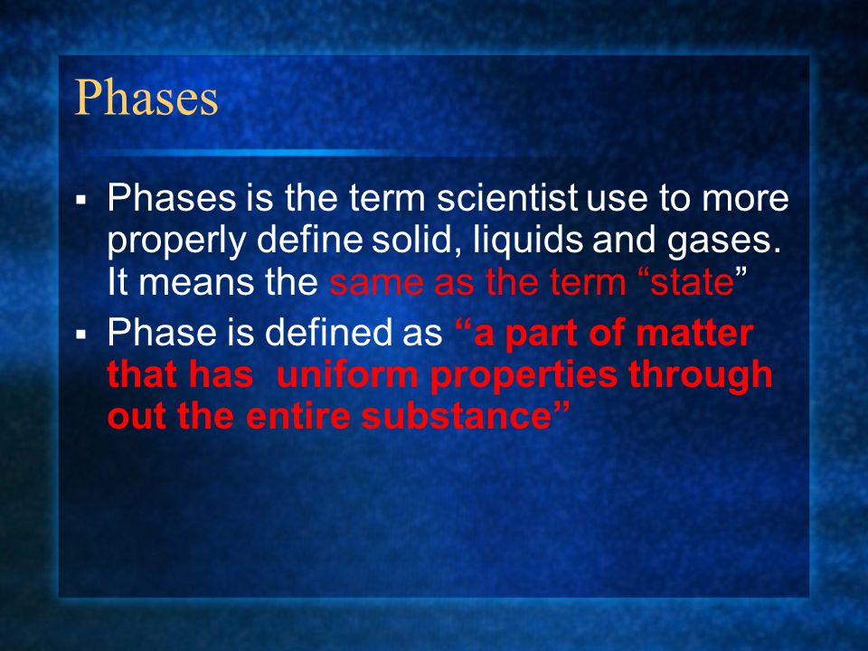 Phases Phases is the term scientist use to more properly define solid, liquids and gases. It means the same as the term state