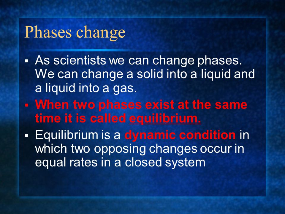 Phases change As scientists we can change phases. We can change a solid into a liquid and a liquid into a gas.