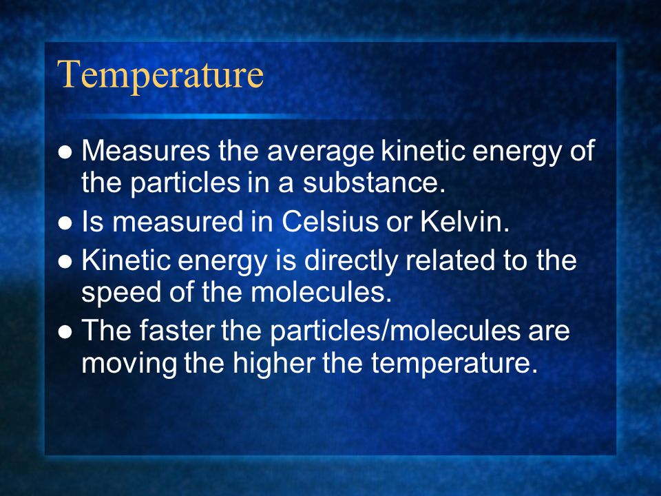 Temperature Measures the average kinetic energy of the particles in a substance. Is measured in Celsius or Kelvin.