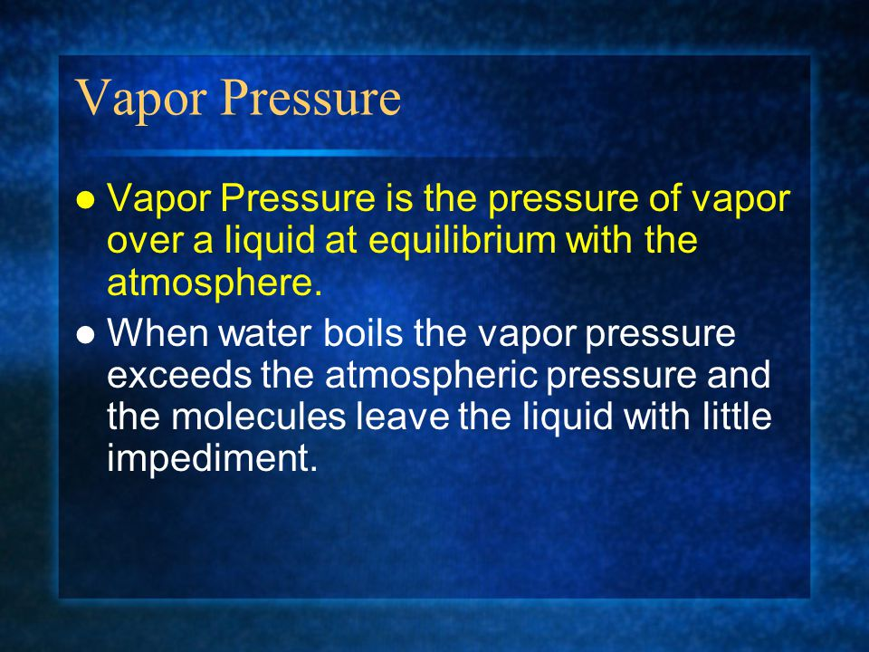 Vapor Pressure Vapor Pressure is the pressure of vapor over a liquid at equilibrium with the atmosphere.