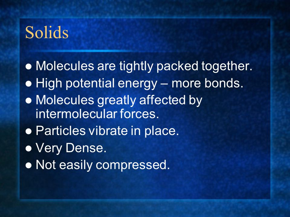 Solids Molecules are tightly packed together.