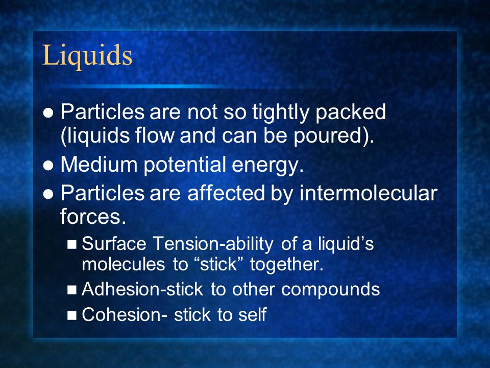 Liquids Particles are not so tightly packed (liquids flow and can be poured). Medium potential energy.