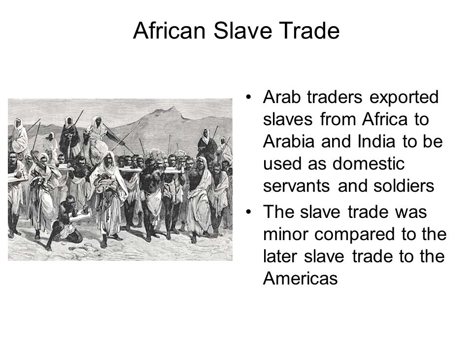 African Slave Trade Arab traders exported slaves from Africa to Arabia and India to be used as domestic servants and soldiers.