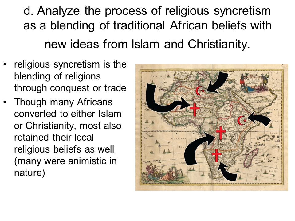d. Analyze the process of religious syncretism as a blending of traditional African beliefs with new ideas from Islam and Christianity.