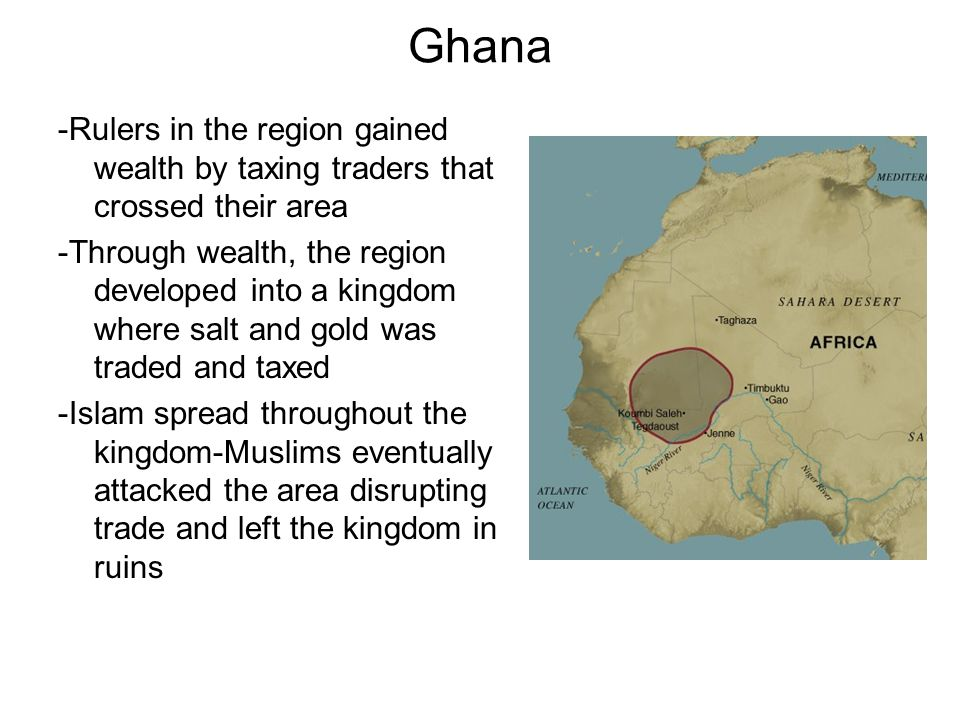Ghana -Rulers in the region gained wealth by taxing traders that crossed their area.
