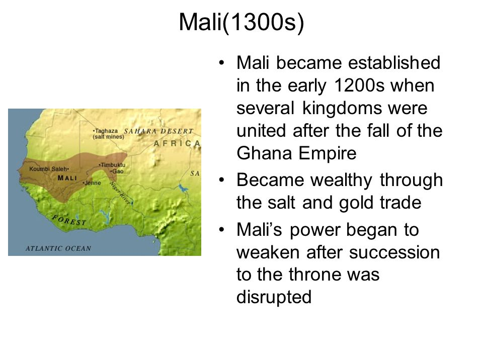 Mali(1300s) Mali became established in the early 1200s when several kingdoms were united after the fall of the Ghana Empire.