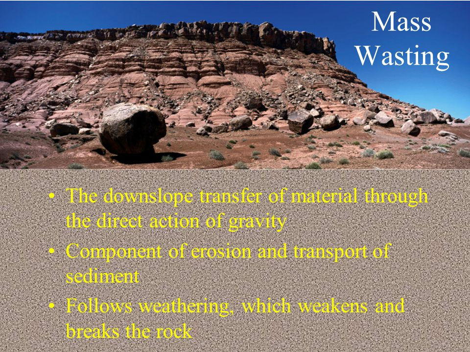 Mass Wasting The downslope transfer of material through the direct action of gravity. Component of erosion and transport of sediment.
