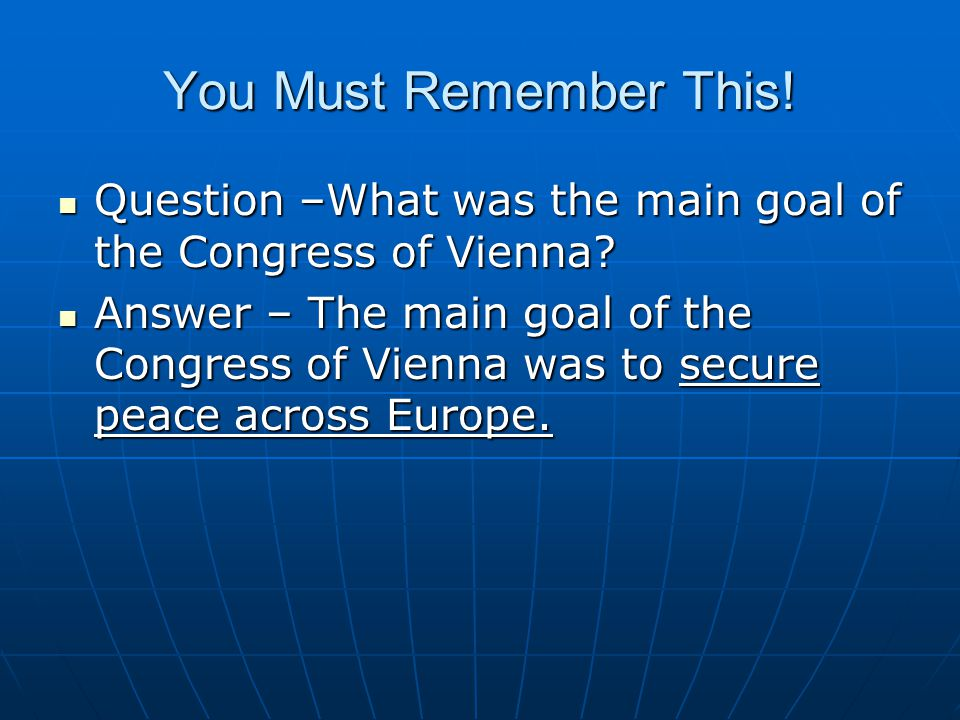 You Must Remember This! Question –What was the main goal of the Congress of Vienna