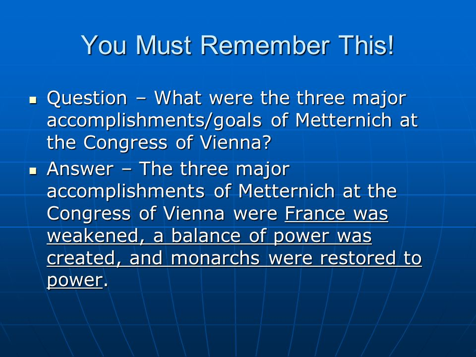 You Must Remember This! Question – What were the three major accomplishments/goals of Metternich at the Congress of Vienna