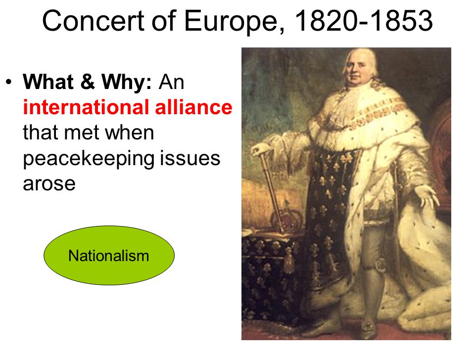 Concert of Europe, 1820-1853 What & Why: An international alliance that met when peacekeeping issues arose.
