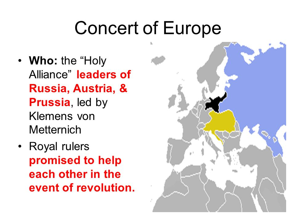 Concert of Europe Who: the Holy Alliance leaders of Russia, Austria, & Prussia, led by Klemens von Metternich.