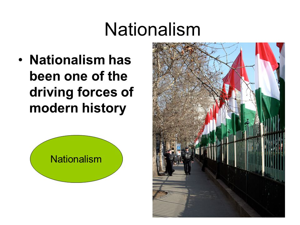 Nationalism Nationalism has been one of the driving forces of modern history Nationalism