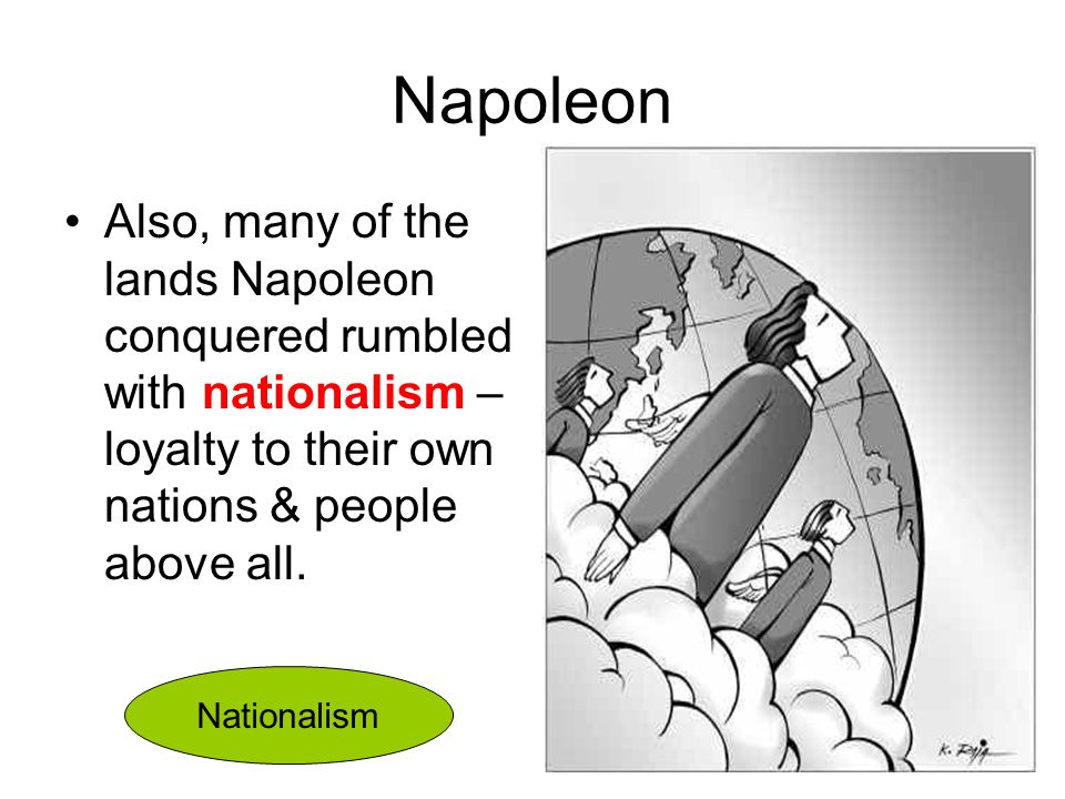 Napoleon Also, many of the lands Napoleon conquered rumbled with nationalism –loyalty to their own nations & people above all.