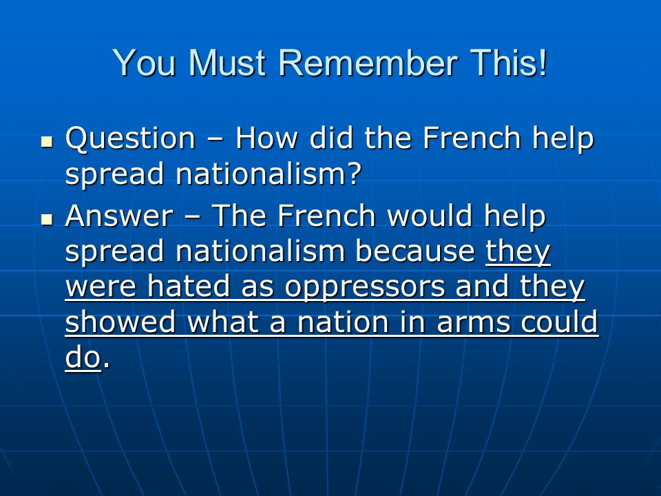 You Must Remember This! Question – How did the French help spread nationalism