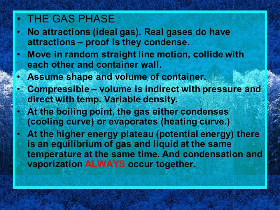THE GAS PHASE No attractions (ideal gas). Real gases do have attractions – proof is they condense.