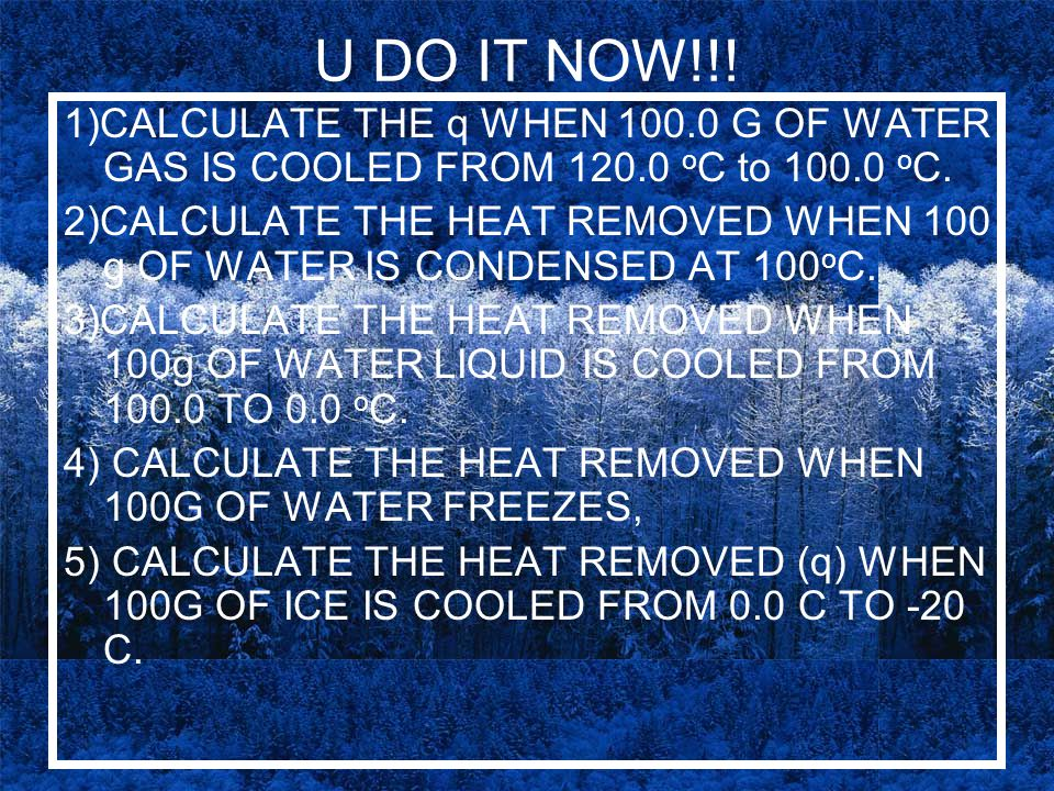 U DO IT NOW!!! 1)CALCULATE THE q WHEN 100.0 G OF WATER GAS IS COOLED FROM 120.0 oC to 100.0 oC.