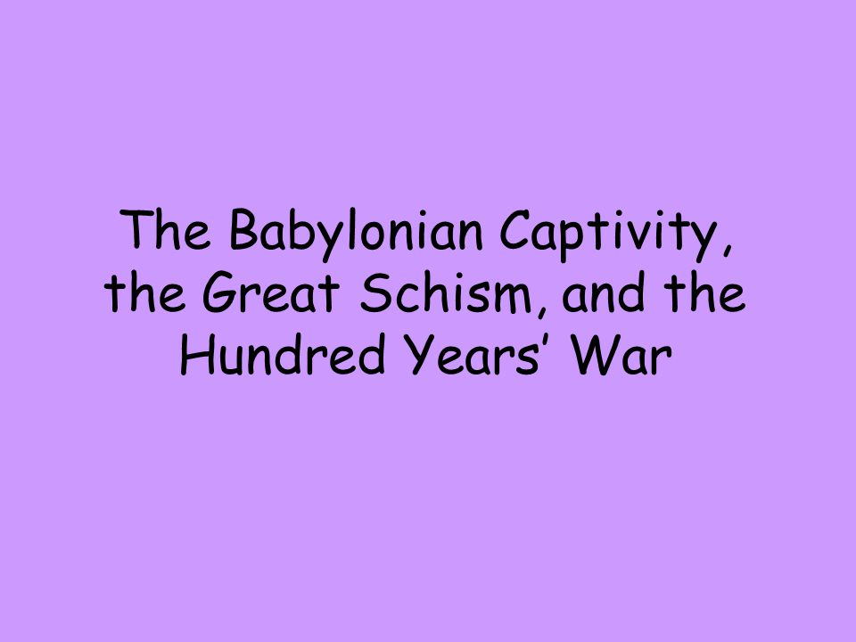 The Babylonian Captivity, the Great Schism, and the Hundred Years' War